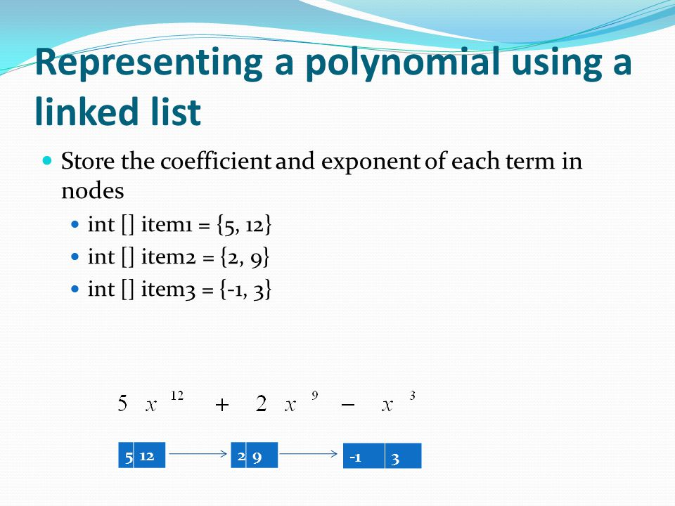 Representing a polynomial using a linked list Store the coefficient and exponent of each term in nodes int [] item1 = {5, 12} int [] item2 = {2, 9} int [] item3 = {-1, 3} 512 29 3