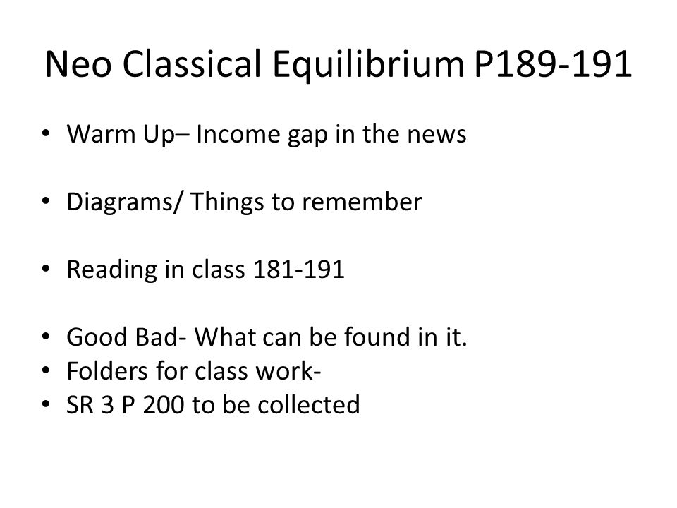 Neo Classical Equilibrium P189-191 Warm Up– Income gap in the news Diagrams/ Things to remember Reading in class 181-191 Good Bad- What can be found in it.