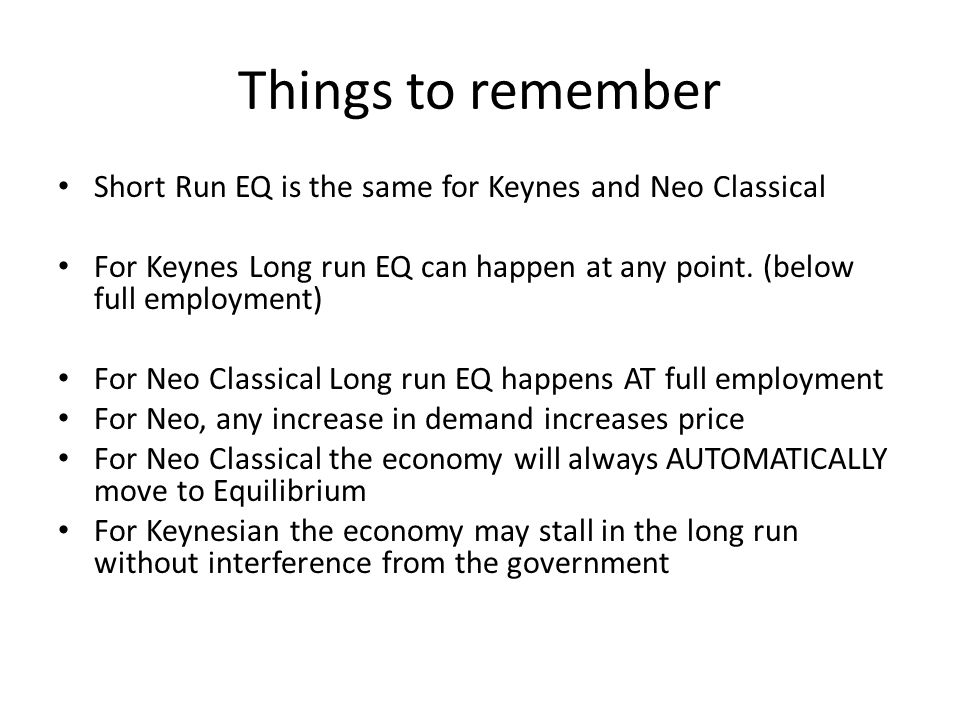 Things to remember Short Run EQ is the same for Keynes and Neo Classical For Keynes Long run EQ can happen at any point.