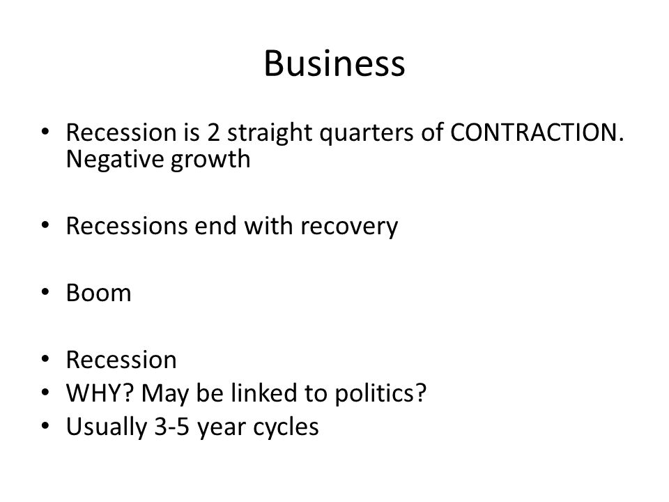 Business Recession is 2 straight quarters of CONTRACTION. Negative growth Recessions end with recovery Boom Recession WHY? May be linked to politics?