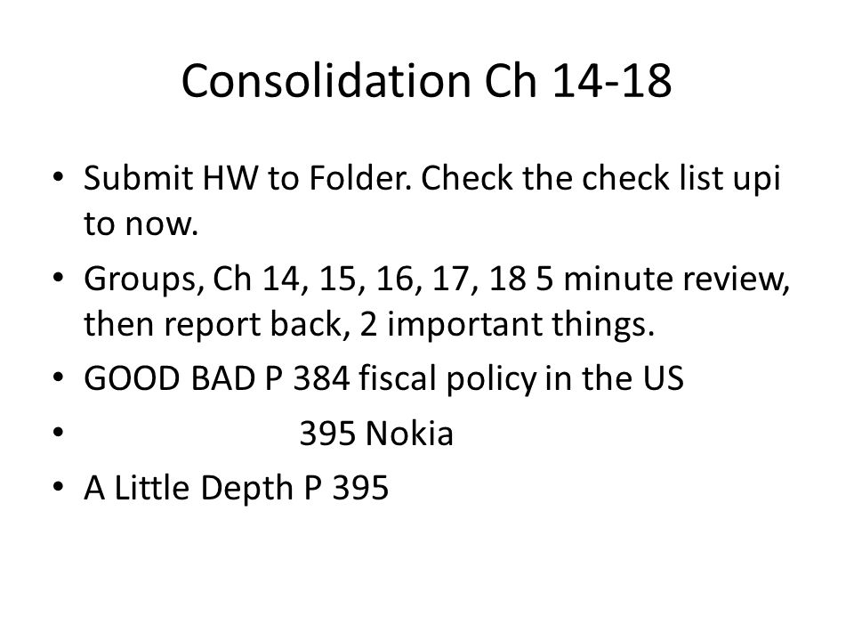 Consolidation Ch 14-18 Submit HW to Folder. Check the check list upi to now. Groups, Ch 14, 15, 16, 17, 18 5 minute review, then report back, 2 import