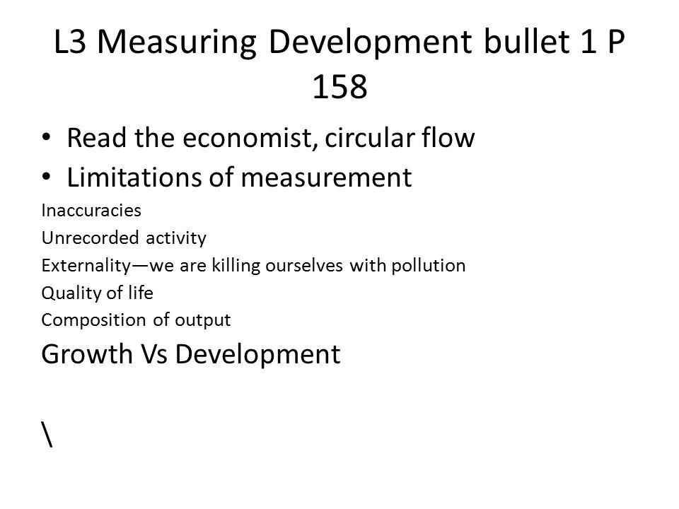 L3 Measuring Development bullet 1 P 158 Read the economist, circular flow Limitations of measurement Inaccuracies Unrecorded activity Externality—we a