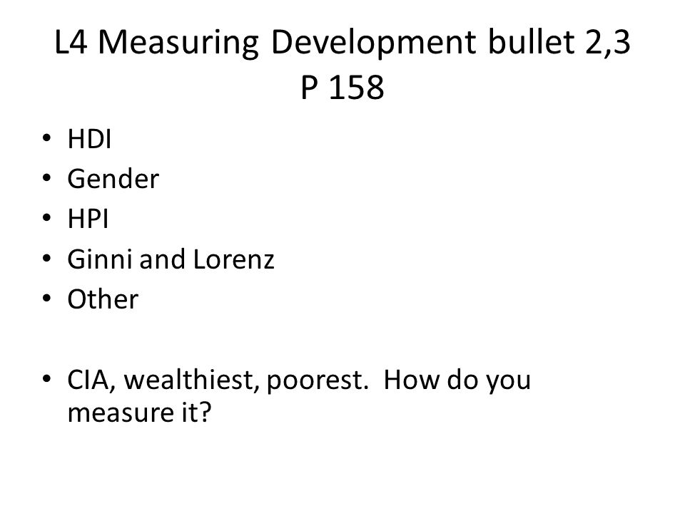 L4 Measuring Development bullet 2,3 P 158 HDI Gender HPI Ginni and Lorenz Other CIA, wealthiest, poorest. How do you measure it?