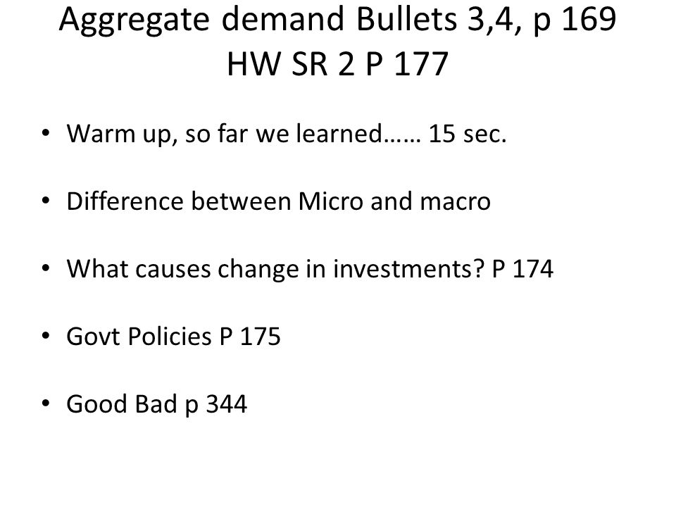 Aggregate demand Bullets 3,4, p 169 HW SR 2 P 177 Warm up, so far we learned…… 15 sec. Difference between Micro and macro What causes change in invest