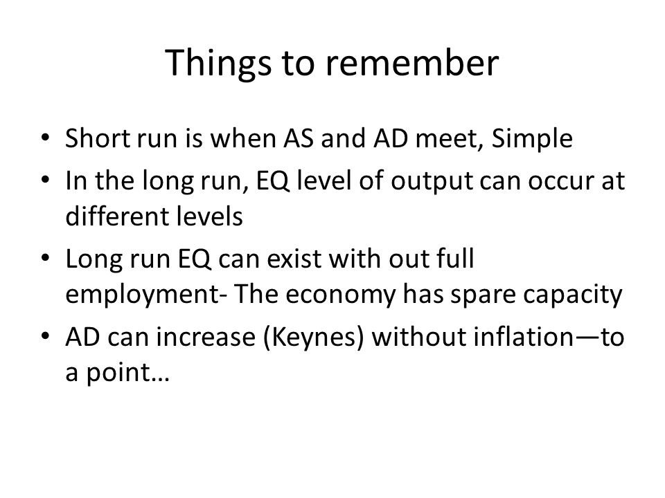 Things to remember Short run is when AS and AD meet, Simple In the long run, EQ level of output can occur at different levels Long run EQ can exist wi