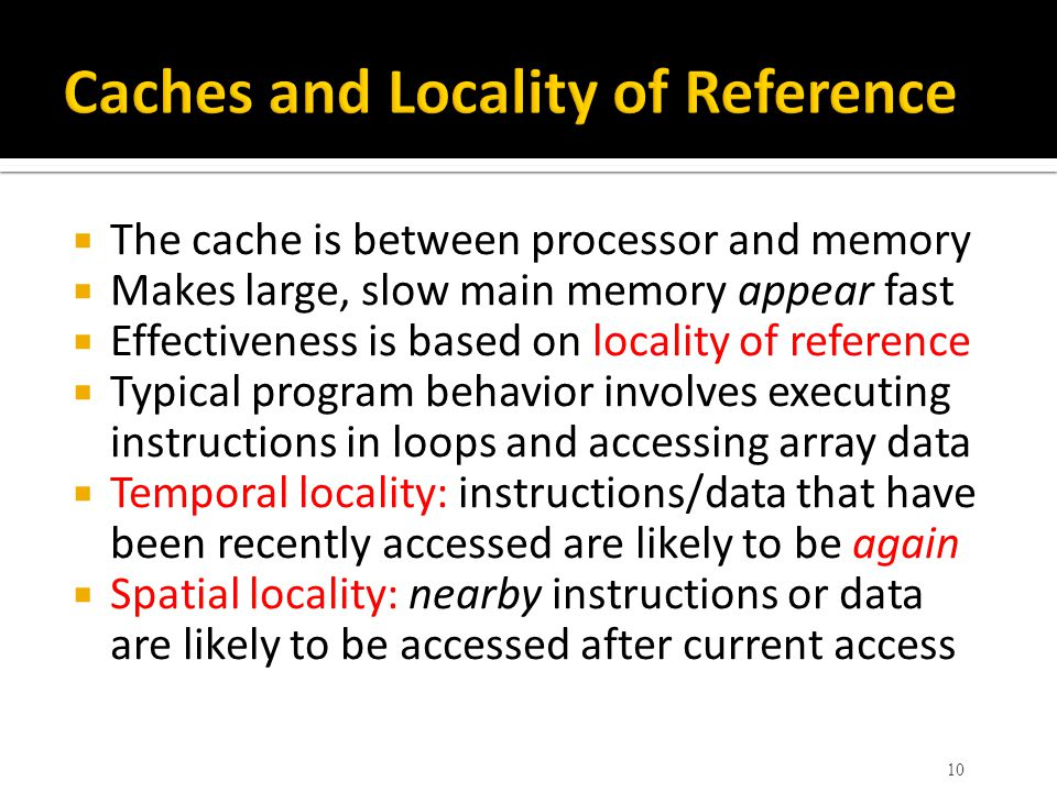  The cache is between processor and memory  Makes large, slow main memory appear fast  Effectiveness is based on locality of reference  Typical program behavior involves executing instructions in loops and accessing array data  Temporal locality: instructions/data that have been recently accessed are likely to be again  Spatial locality: nearby instructions or data are likely to be accessed after current access 10