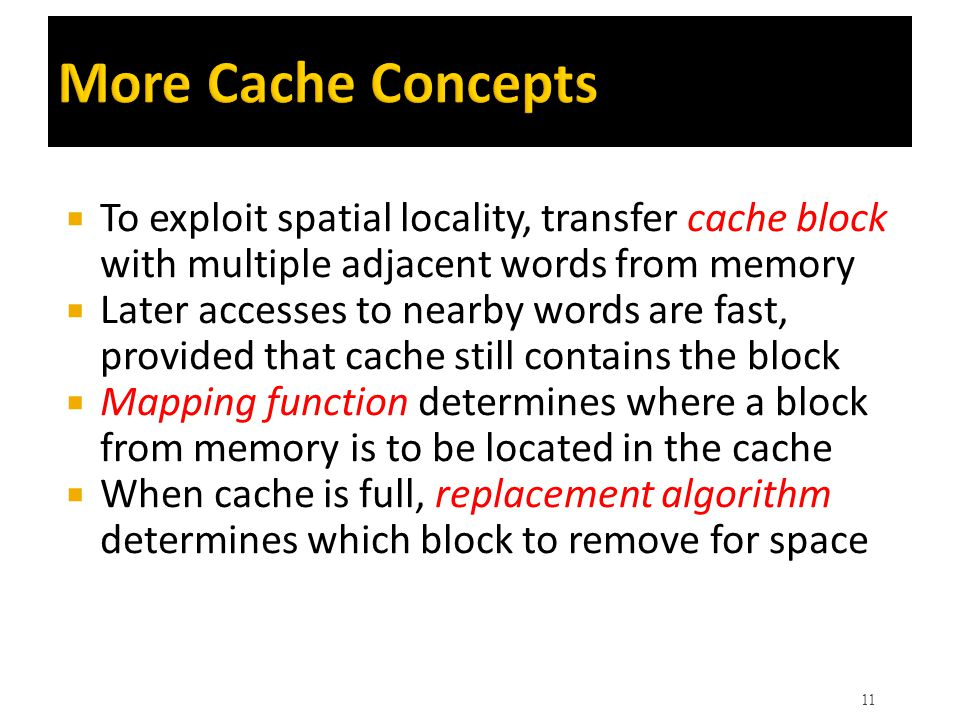 More Cache Concepts  To exploit spatial locality, transfer cache block with multiple adjacent words from memory  Later accesses to nearby words are