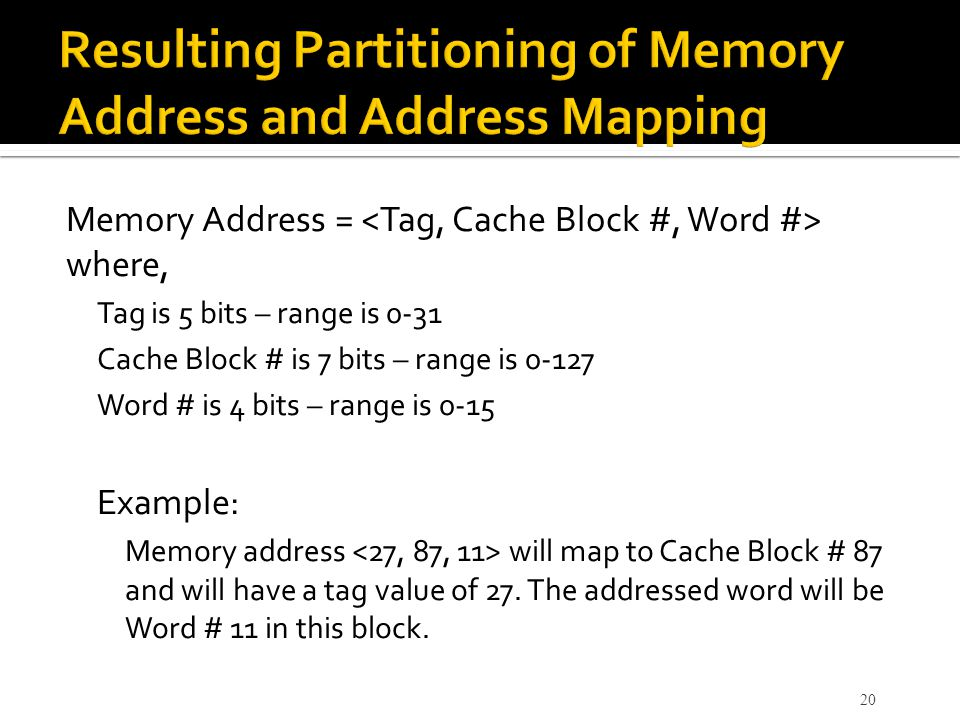 Memory Address = where, Tag is 5 bits – range is 0-31 Cache Block # is 7 bits – range is 0-127 Word # is 4 bits – range is 0-15 Example: Memory addres