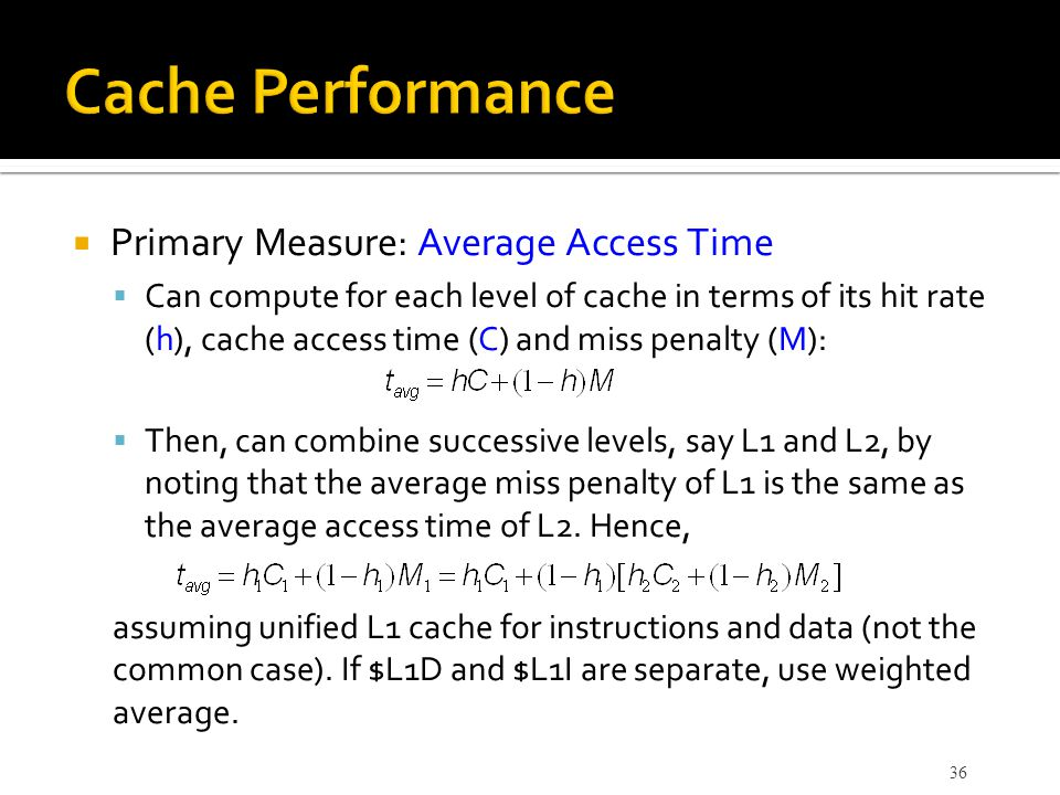  Primary Measure: Average Access Time  Can compute for each level of cache in terms of its hit rate (h), cache access time (C) and miss penalty (M):