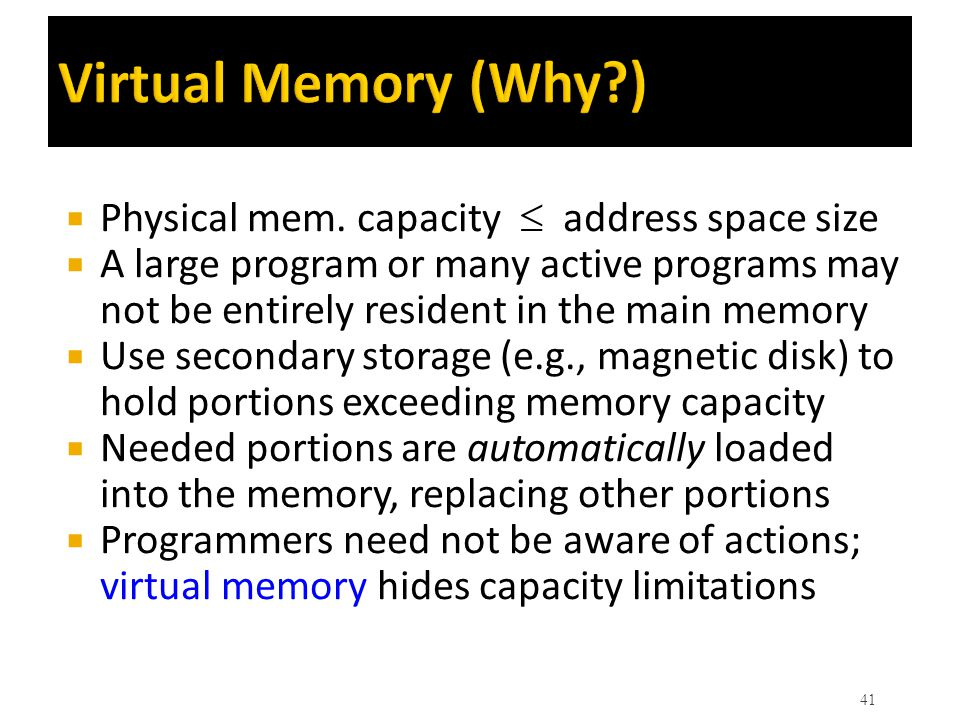 Virtual Memory (Why?)  Physical mem. capacity  address space size  A large program or many active programs may not be entirely resident in the mai