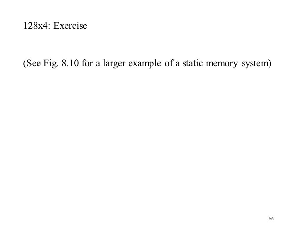 66 128x4: Exercise (See Fig. 8.10 for a larger example of a static memory system)
