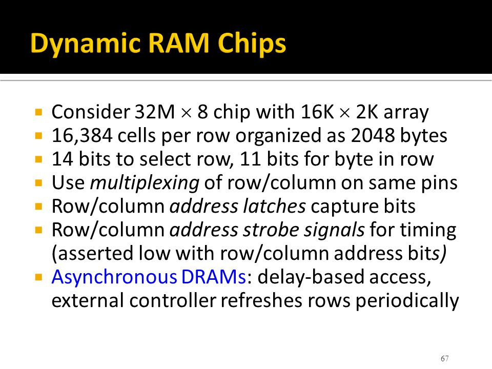  Consider 32M  8 chip with 16K  2K array  16,384 cells per row organized as 2048 bytes  14 bits to select row, 11 bits for byte in row  Use mult