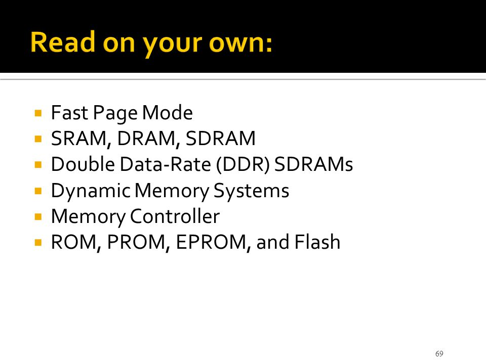  Fast Page Mode  SRAM, DRAM, SDRAM  Double Data-Rate (DDR) SDRAMs  Dynamic Memory Systems  Memory Controller  ROM, PROM, EPROM, and Flash 69
