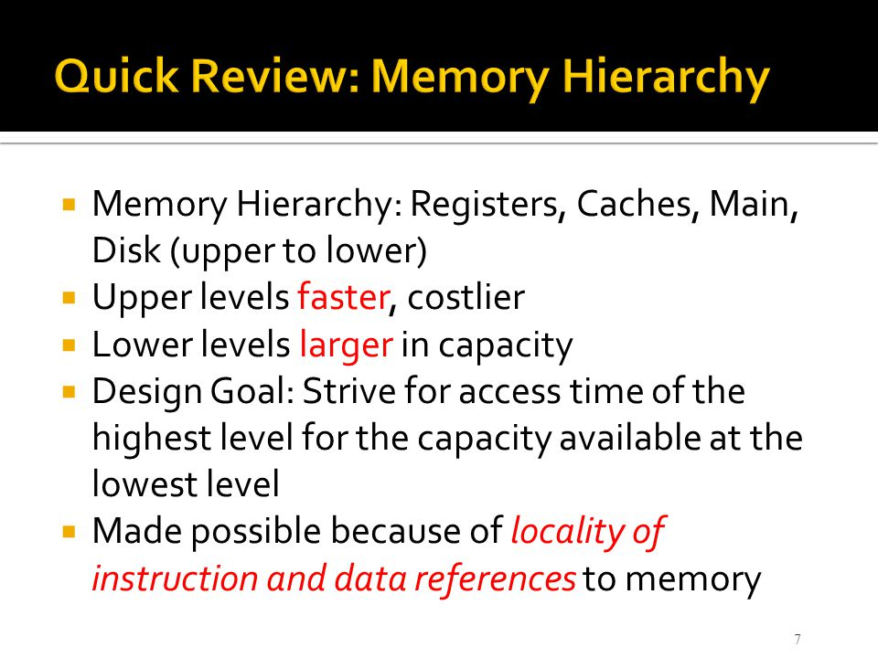  Memory Hierarchy: Registers, Caches, Main, Disk (upper to lower)  Upper levels faster, costlier  Lower levels larger in capacity  Design Goal: St