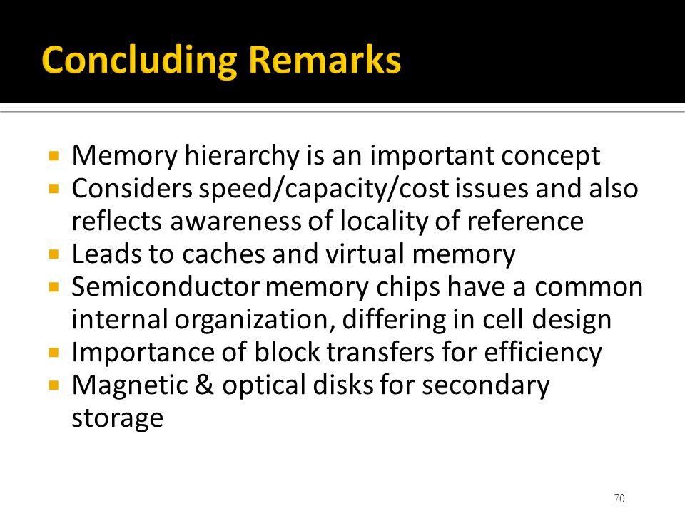  Memory hierarchy is an important concept  Considers speed/capacity/cost issues and also reflects awareness of locality of reference  Leads to cach