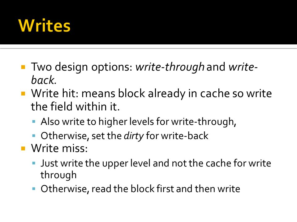  Two design options: write-through and write- back.  Write hit: means block already in cache so write the field within it.  Also write to higher le