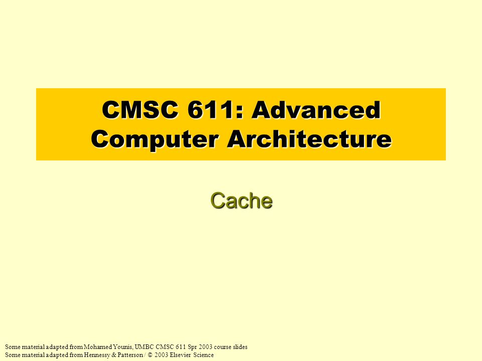 CMSC 611: Advanced Computer Architecture Cache Some material adapted from Mohamed Younis, UMBC CMSC 611 Spr 2003 course slides Some material adapted from Hennessy & Patterson / © 2003 Elsevier Science