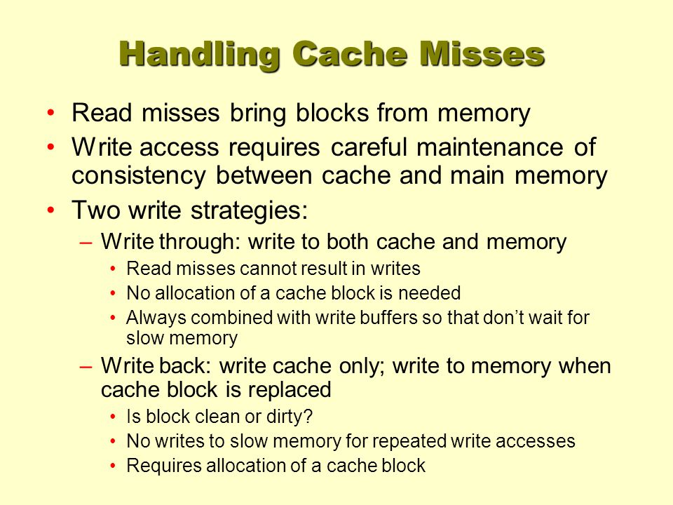 Handling Cache Misses Read misses bring blocks from memory Write access requires careful maintenance of consistency between cache and main memory Two write strategies: –Write through: write to both cache and memory Read misses cannot result in writes No allocation of a cache block is needed Always combined with write buffers so that don't wait for slow memory –Write back: write cache only; write to memory when cache block is replaced Is block clean or dirty.