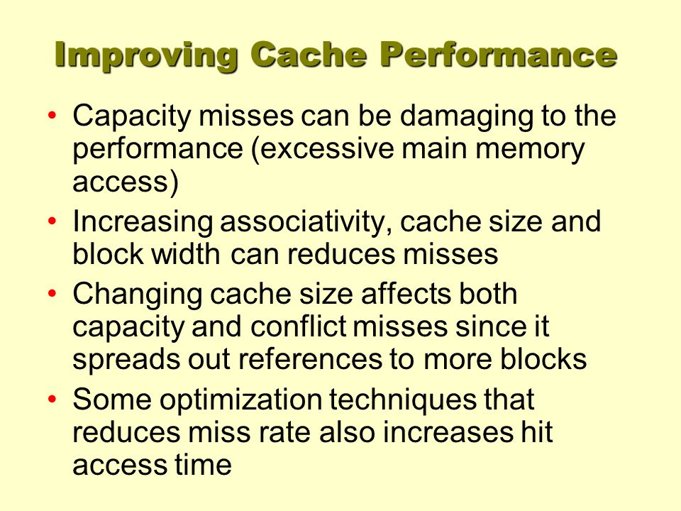 Improving Cache Performance Capacity misses can be damaging to the performance (excessive main memory access) Increasing associativity, cache size and block width can reduces misses Changing cache size affects both capacity and conflict misses since it spreads out references to more blocks Some optimization techniques that reduces miss rate also increases hit access time