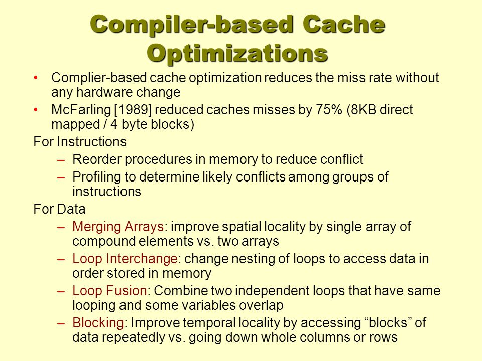 Compiler-based Cache Optimizations Complier-based cache optimization reduces the miss rate without any hardware change McFarling [1989] reduced caches misses by 75% (8KB direct mapped / 4 byte blocks) For Instructions –Reorder procedures in memory to reduce conflict –Profiling to determine likely conflicts among groups of instructions For Data –Merging Arrays: improve spatial locality by single array of compound elements vs.