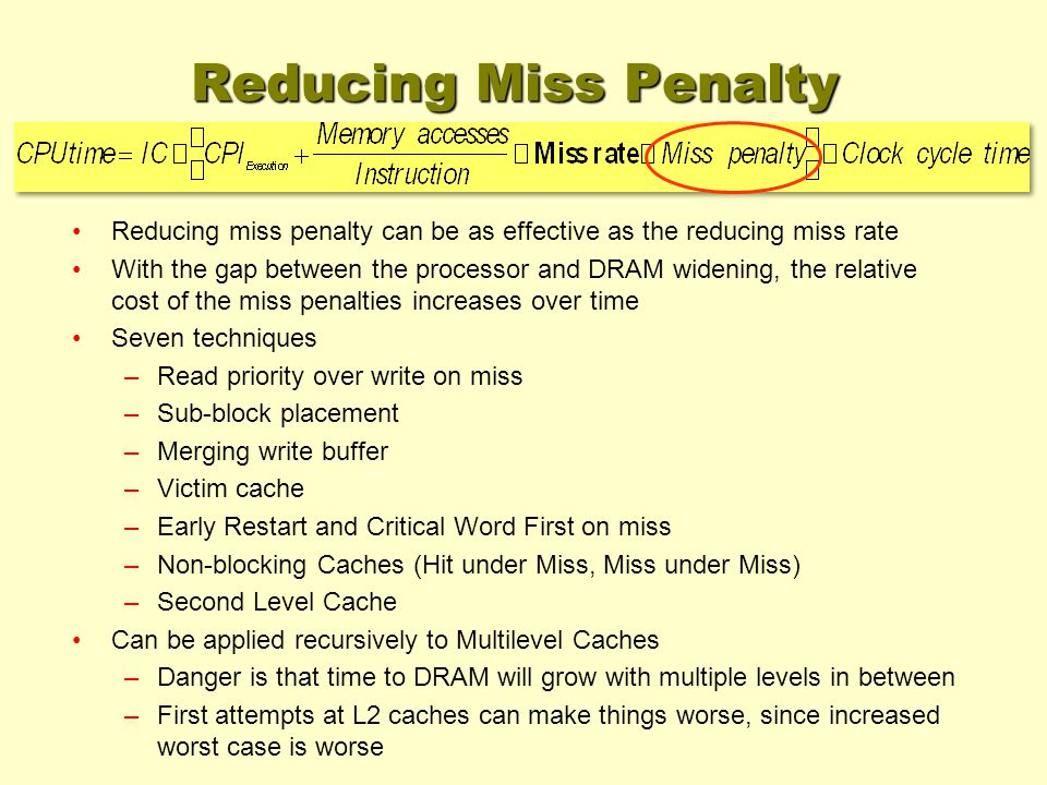 Reducing Miss Penalty Reducing miss penalty can be as effective as the reducing miss rate With the gap between the processor and DRAM widening, the relative cost of the miss penalties increases over time Seven techniques –Read priority over write on miss –Sub-block placement –Merging write buffer –Victim cache –Early Restart and Critical Word First on miss –Non-blocking Caches (Hit under Miss, Miss under Miss) –Second Level Cache Can be applied recursively to Multilevel Caches –Danger is that time to DRAM will grow with multiple levels in between –First attempts at L2 caches can make things worse, since increased worst case is worse