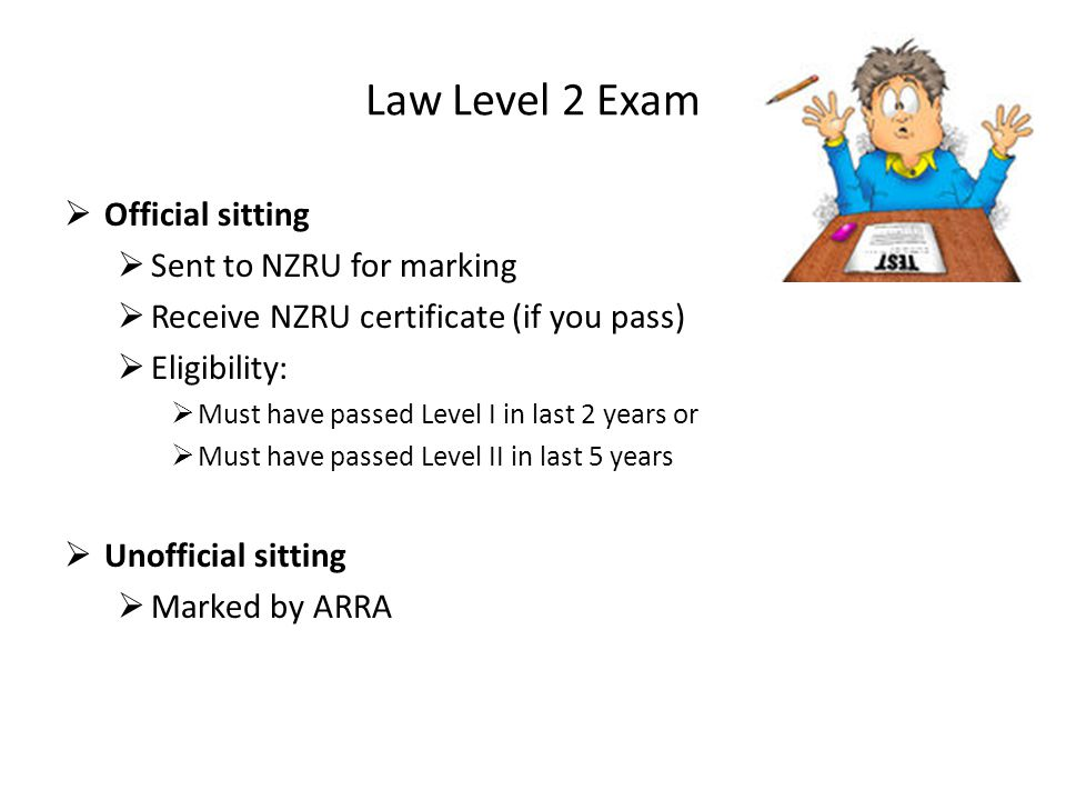 Law Level 2 Exam  Official sitting  Sent to NZRU for marking  Receive NZRU certificate (if you pass)  Eligibility:  Must have passed Level I in last 2 years or  Must have passed Level II in last 5 years  Unofficial sitting  Marked by ARRA