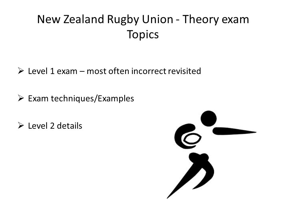 New Zealand Rugby Union - Theory exam Topics  Level 1 exam – most often incorrect revisited  Exam techniques/Examples  Level 2 details
