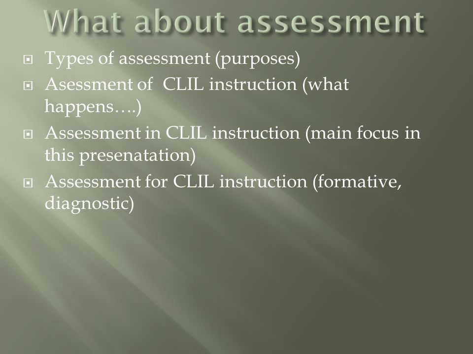  Types of assessment (purposes)  Asessment of CLIL instruction (what happens….)  Assessment in CLIL instruction (main focus in this presenatation)  Assessment for CLIL instruction (formative, diagnostic)