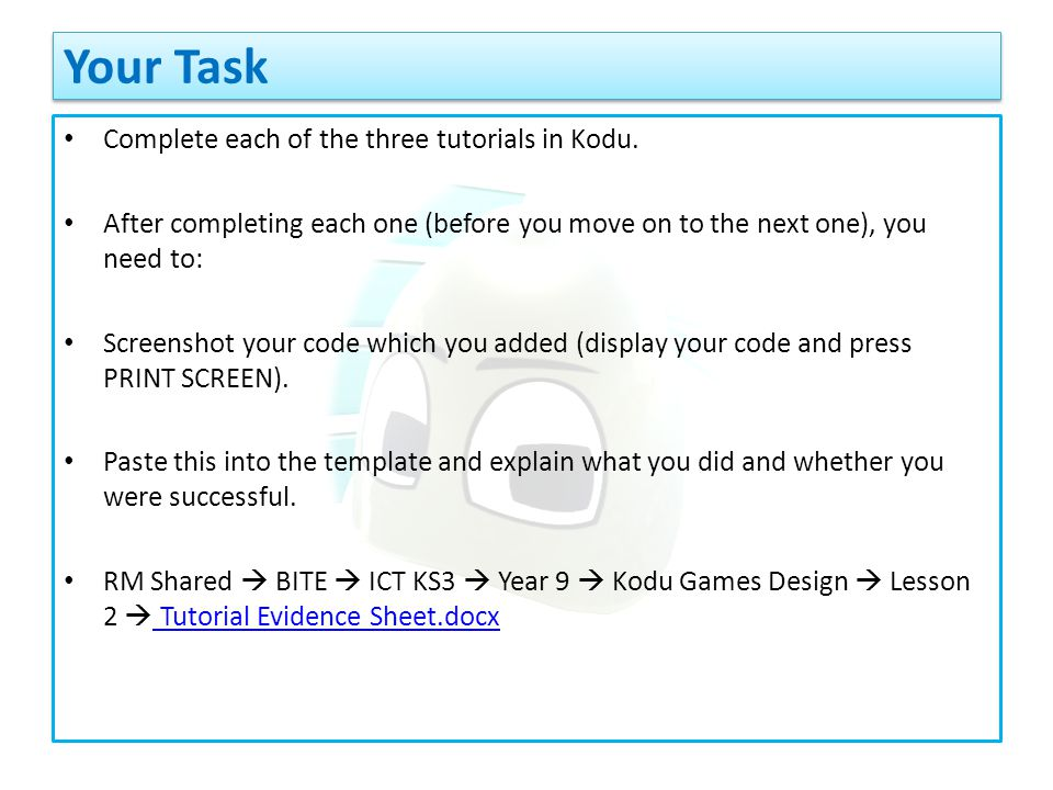 Complete each of the three tutorials in Kodu. After completing each one (before you move on to the next one), you need to: Screenshot your code which