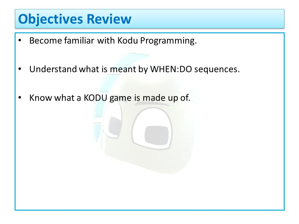 Become familiar with Kodu Programming. Understand what is meant by WHEN:DO sequences.