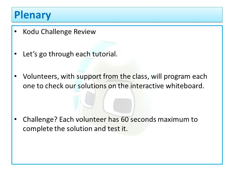 Kodu Challenge Review Let's go through each tutorial. Volunteers, with support from the class, will program each one to check our solutions on the int