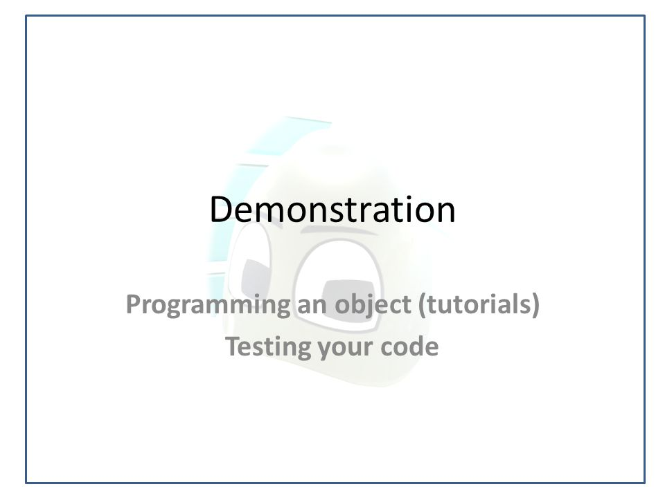 Demonstration Programming an object (tutorials) Testing your code