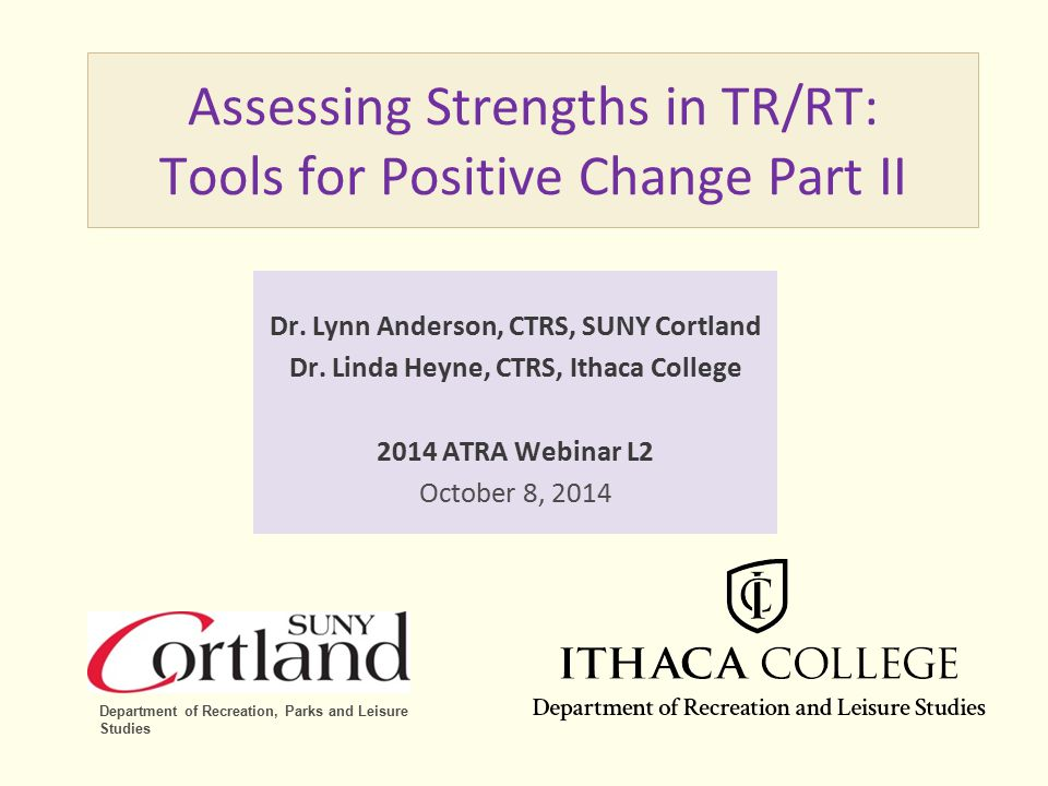 Assessing Strengths in TR/RT: Tools for Positive Change Part II Dr. Lynn Anderson, CTRS, SUNY Cortland Dr. Linda Heyne, CTRS, Ithaca College 2014 ATRA