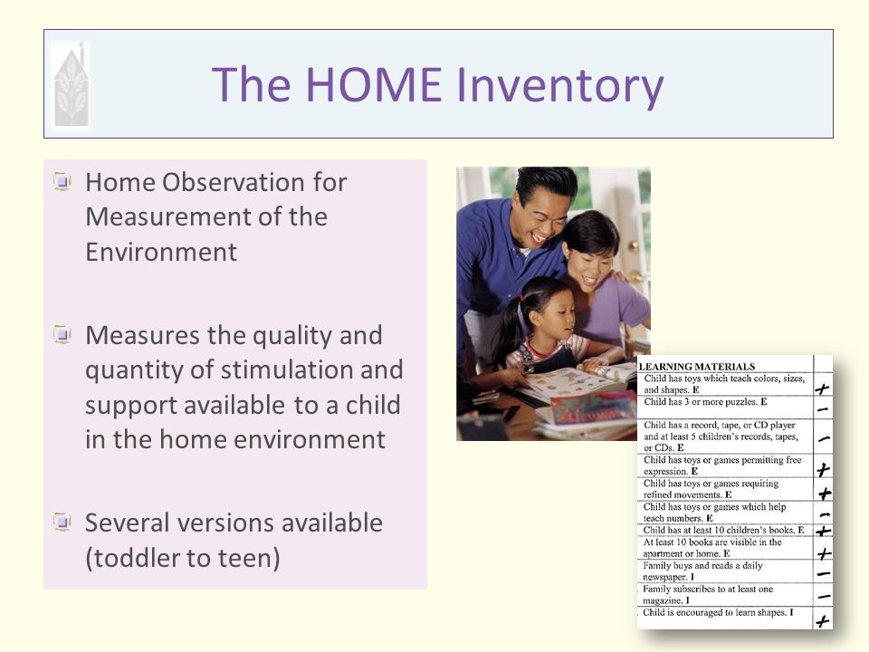 The HOME Inventory Home Observation for Measurement of the Environment Measures the quality and quantity of stimulation and support available to a chi
