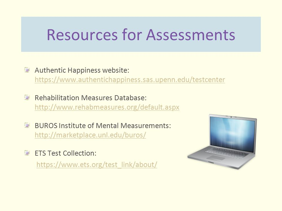 Resources for Assessments Authentic Happiness website: https://www.authentichappiness.sas.upenn.edu/testcenter https://www.authentichappiness.sas.upen
