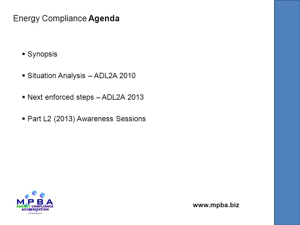 www.mpba.biz  Synopsis  Situation Analysis – ADL2A 2010  Next enforced steps – ADL2A 2013  Part L2 (2013) Awareness Sessions Energy Compliance Agenda