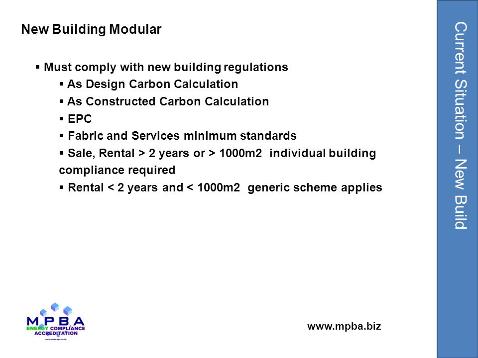 www.mpba.biz  Must comply with new building regulations  As Design Carbon Calculation  As Constructed Carbon Calculation  EPC  Target adjustment factors to allow re-use of older modules  Any new fabric or services must meet minimum standards  Sale, Rental > 2 years or > 1000m2 individual building compliance required  Rental < 2 years and < 1000m2 generic scheme applies Existing (Relocation) Building Modular Current Situation – Relocation