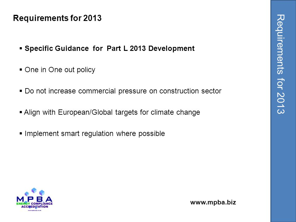 www.mpba.biz  Specific Guidance for Part L 2013 Development  One in One out policy  Do not increase commercial pressure on construction sector  Align with European/Global targets for climate change  Implement smart regulation where possible Requirements for 2013