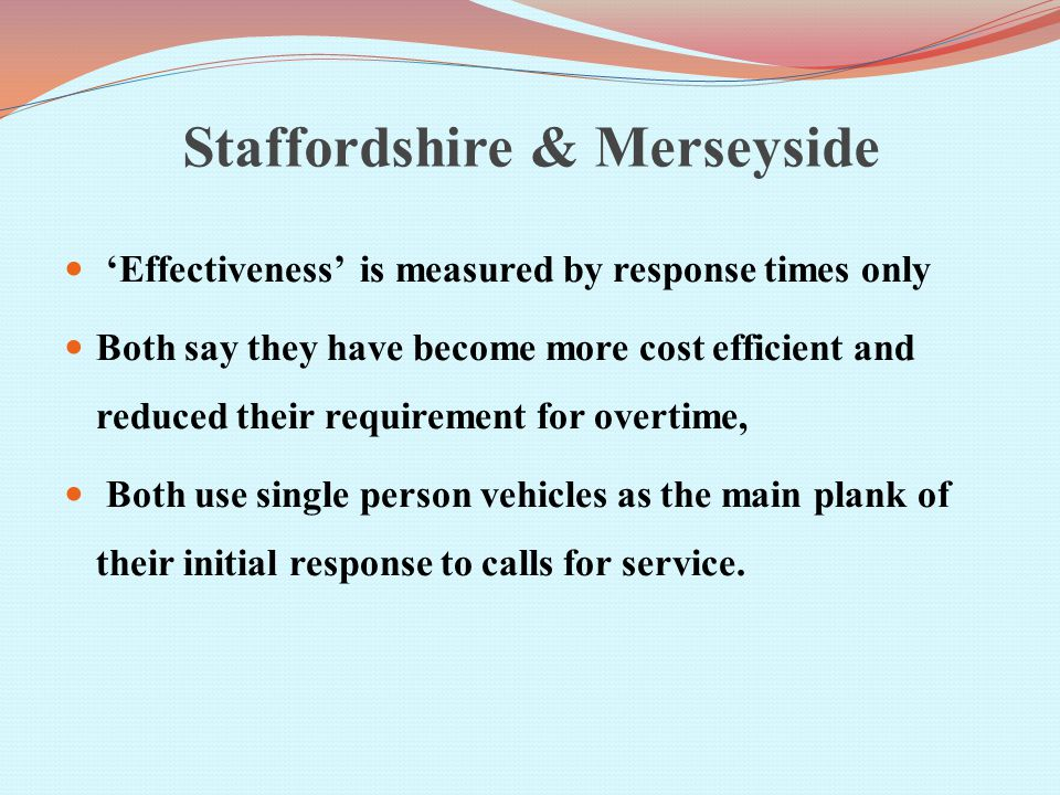 Staffordshire & Merseyside 'Effectiveness' is measured by response times only Both say they have become more cost efficient and reduced their requirement for overtime, Both use single person vehicles as the main plank of their initial response to calls for service.