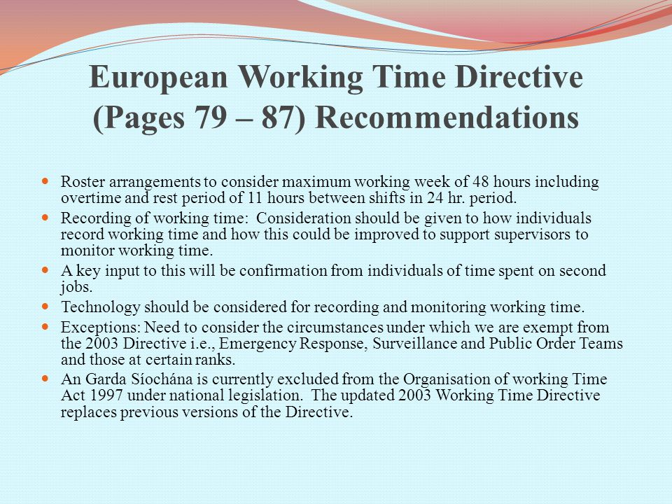 European Working Time Directive (Pages 79 – 87) Recommendations Roster arrangements to consider maximum working week of 48 hours including overtime and rest period of 11 hours between shifts in 24 hr.