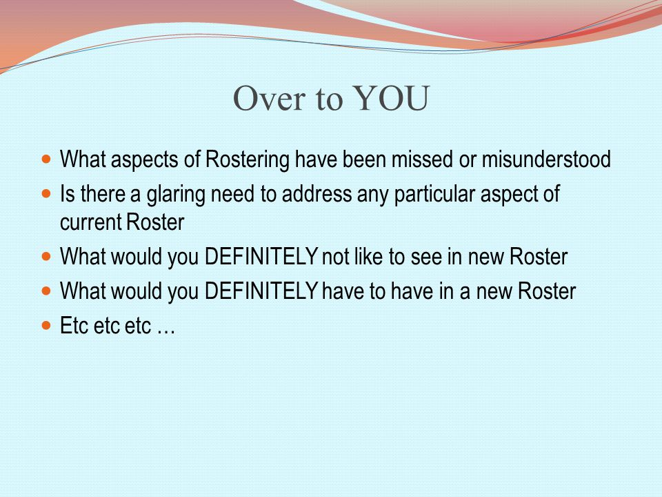 Over to YOU What aspects of Rostering have been missed or misunderstood Is there a glaring need to address any particular aspect of current Roster What would you DEFINITELY not like to see in new Roster What would you DEFINITELY have to have in a new Roster Etc etc etc …