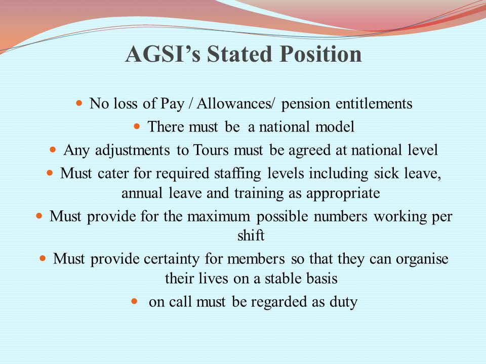 AGSI's Stated Position No loss of Pay / Allowances/ pension entitlements There must be a national model Any adjustments to Tours must be agreed at national level Must cater for required staffing levels including sick leave, annual leave and training as appropriate Must provide for the maximum possible numbers working per shift Must provide certainty for members so that they can organise their lives on a stable basis on call must be regarded as duty