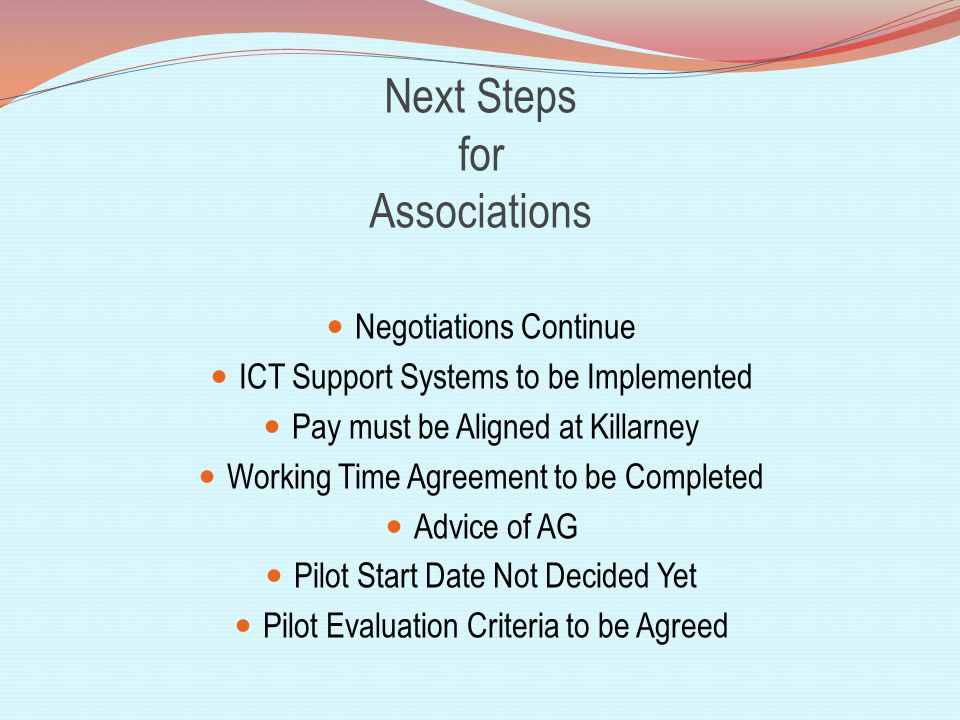 Next Steps for Associations Negotiations Continue ICT Support Systems to be Implemented Pay must be Aligned at Killarney Working Time Agreement to be Completed Advice of AG Pilot Start Date Not Decided Yet Pilot Evaluation Criteria to be Agreed
