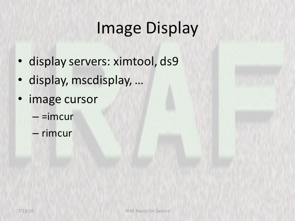 Image Display display servers: ximtool, ds9 display, mscdisplay, … image cursor – =imcur – rimcur 7/19/10IRAF Basics for Gemini