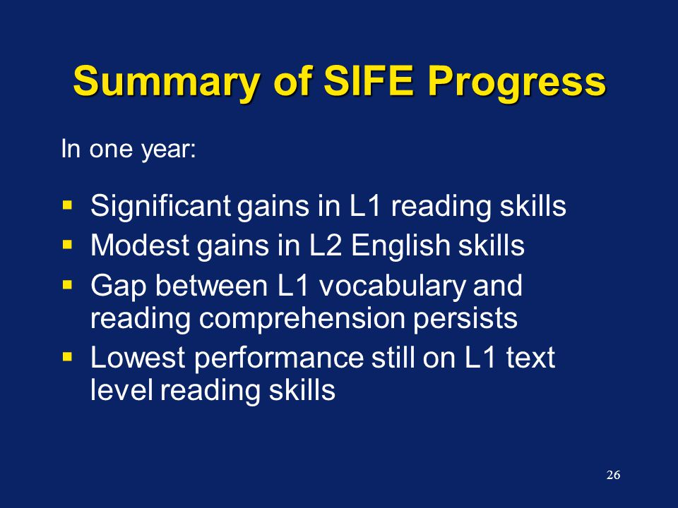 26 Summary of SIFE Progress In one year:  Significant gains in L1 reading skills  Modest gains in L2 English skills  Gap between L1 vocabulary and reading comprehension persists  Lowest performance still on L1 text level reading skills