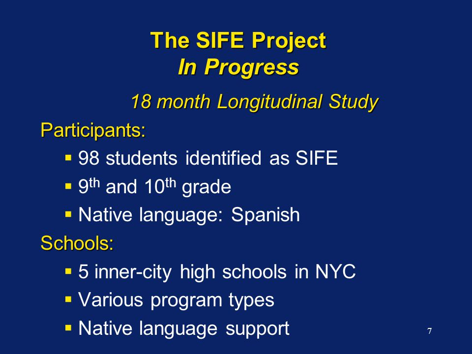 7 The SIFE Project In Progress 18 month Longitudinal Study Participants:  98 students identified as SIFE  9 th and 10 th grade  Native language: SpanishSchools:  5 inner-city high schools in NYC  Various program types  Native language support