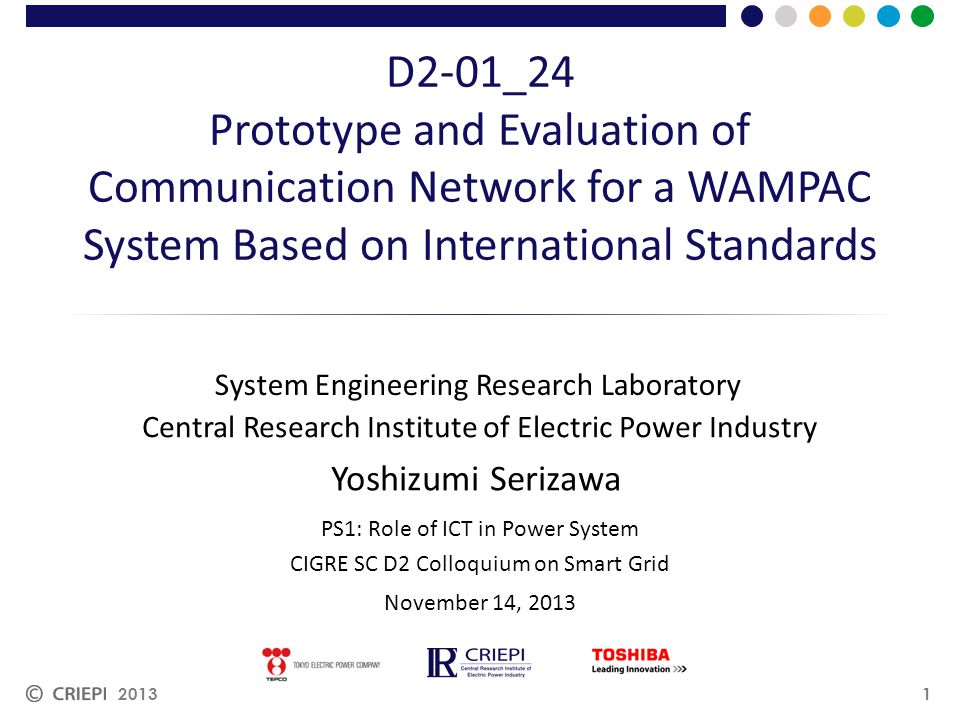 Central Research Institute of Electric Power Industry D2-01_24 Prototype and Evaluation of Communication Network for a WAMPAC System Based on International Standards System Engineering Research Laboratory 2013 PS1: Role of ICT in Power System CIGRE SC D2 Colloquium on Smart Grid November 14, 2013 Yoshizumi Serizawa 1