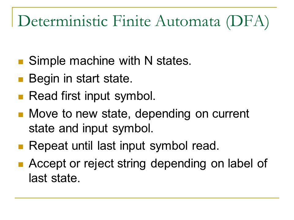 Deterministic Finite Automata (DFA) Simple machine with N states. Begin in start state. Read first input symbol. Move to new state, depending on curre