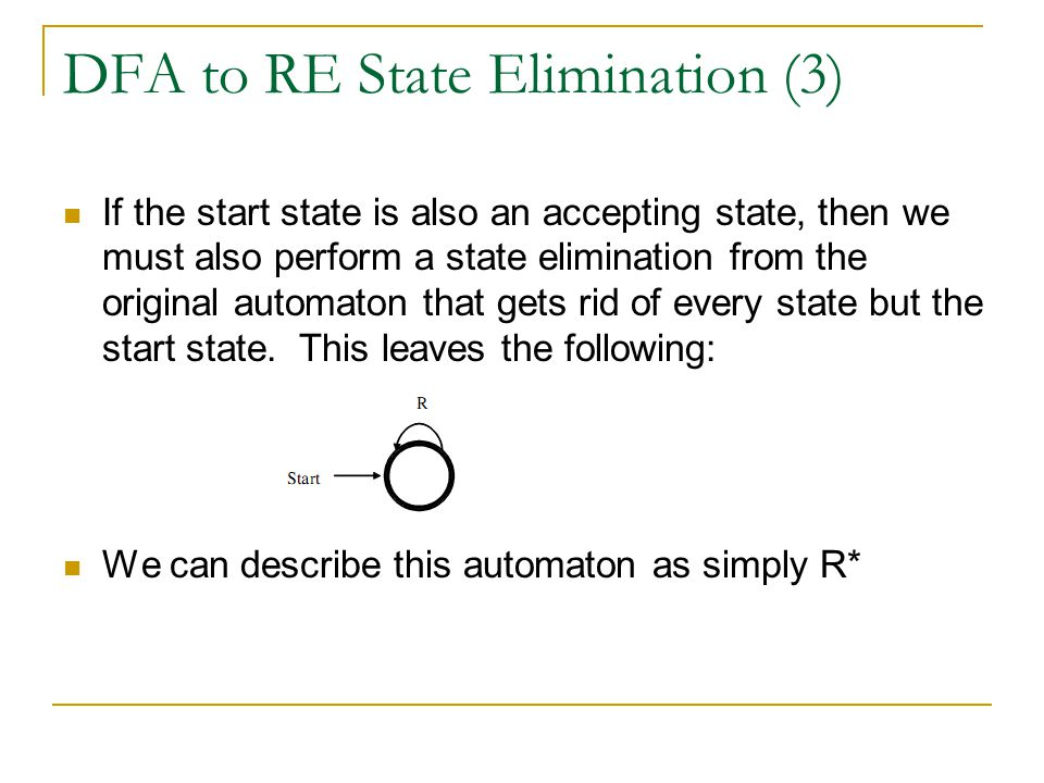 DFA to RE State Elimination (3) If the start state is also an accepting state, then we must also perform a state elimination from the original automaton that gets rid of every state but the start state.
