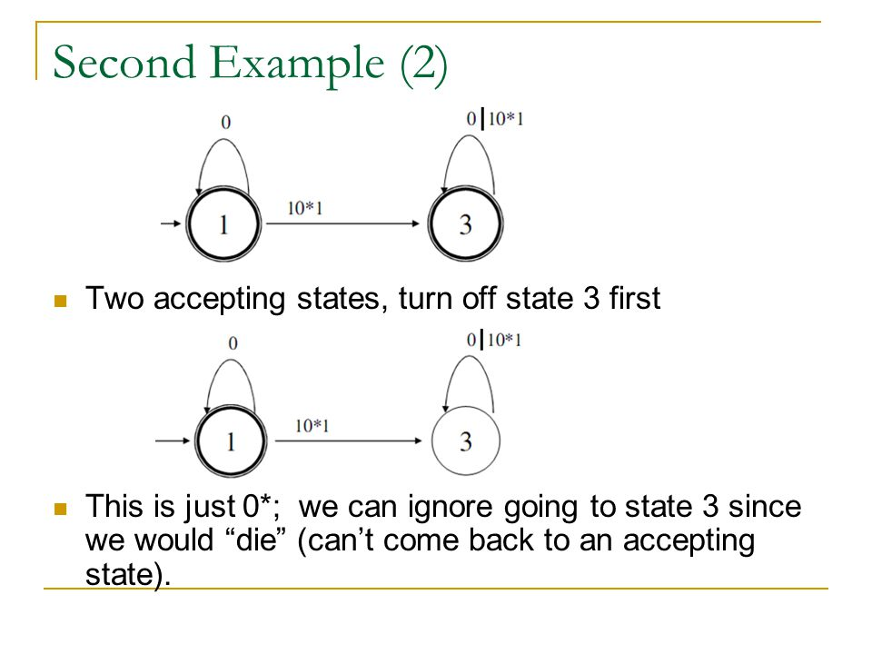 "Second Example (2) Two accepting states, turn off state 3 first This is just 0*; we can ignore going to state 3 since we would ""die"" (can't come back"